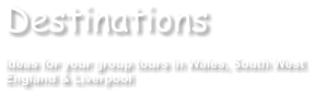 Destinations  Ideas for your group tours in Wales, South West England & Liverpool